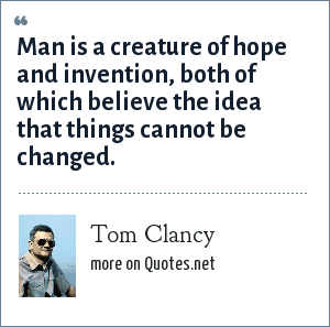 Tom Clancy: Man is a creature of hope and invention, both of which believe the idea that things cannot be changed.