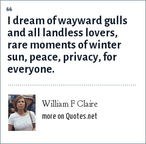 William F Claire: I dream of wayward gulls and all landless lovers, rare moments of winter sun, peace, privacy, for everyone.