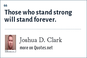 Joshua D. Clark: Those who stand strong will stand forever.