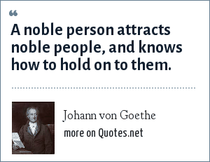 Johann von Goethe: A noble person attracts noble people, and knows how to hold on to them.