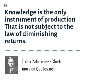 John Maurice Clark: Knowledge is the only instrument of production That is not subject to the law of diminishing returns.
