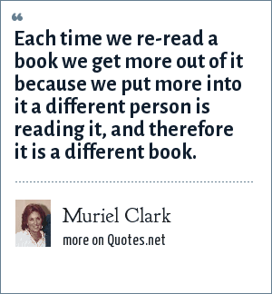 Muriel Clark: Each time we re-read a book we get more out of it because we put more into it a different person is reading it, and therefore it is a different book.