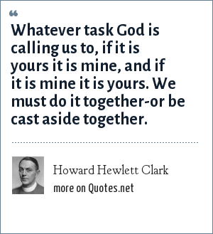 Howard Hewlett Clark: Whatever task God is calling us to, if it is yours it is mine, and if it is mine it is yours. We must do it together-or be cast aside together.