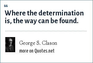 George S. Clason: Where the determination is, the way can be found.