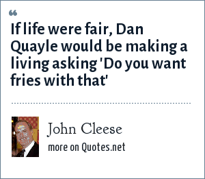 John Cleese: If life were fair, Dan Quayle would be making a living asking 'Do you want fries with that'