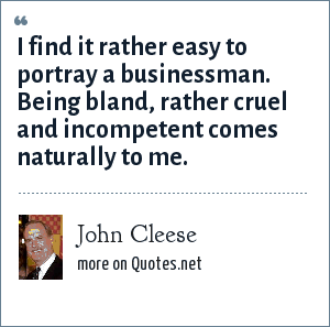 John Cleese: I find it rather easy to portray a businessman. Being bland, rather cruel and incompetent comes naturally to me.