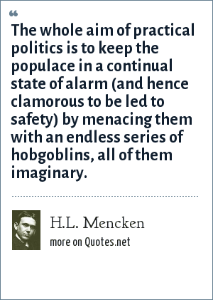 H.L. Mencken: The whole aim of practical politics is to keep the populace in a continual state of alarm (and hence clamorous to be led to safety) by menacing them with an endless series of hobgoblins, all of them imaginary.