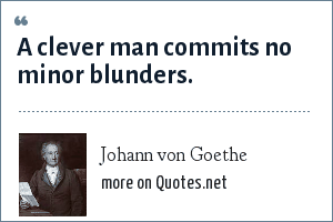 Johann von Goethe: A clever man commits no minor blunders.