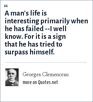 Georges Clemenceau: A man's life is interesting primarily when he has failed --I well know. For it is a sign that he has tried to surpass himself.
