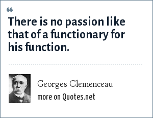 Georges Clemenceau: There is no passion like that of a functionary for his function.