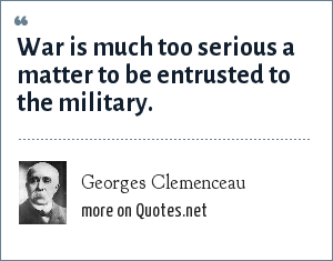 Georges Clemenceau: War is much too serious a matter to be entrusted to the military.