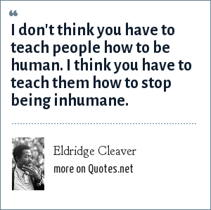 Eldridge Cleaver: I don't think you have to teach people how to be human. I think you have to teach them how to stop being inhumane.