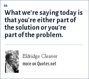 Eldridge Cleaver: What we're saying today is that you're either part of the solution or you're part of the problem.