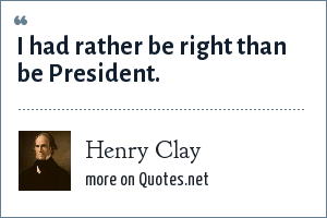 Henry Clay: I had rather be right than be President.
