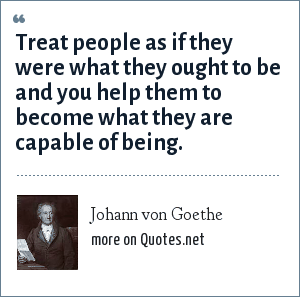 Johann von Goethe: Treat people as if they were what they ought to be and you help them to become what they are capable of being.