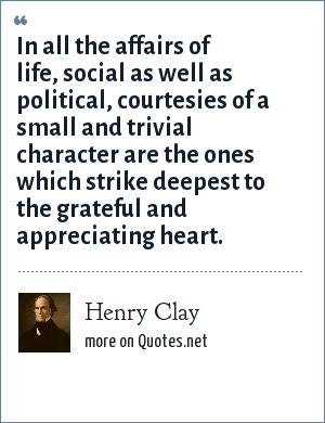 Henry Clay: In all the affairs of life, social as well as political, courtesies of a small and trivial character are the ones which strike deepest to the grateful and appreciating heart.