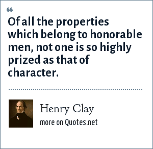 Henry Clay: Of all the properties which belong to honorable men, not one is so highly prized as that of character.