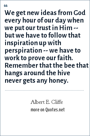 Albert E. Cliffe: We get new ideas from God every hour of our day when we put our trust in Him -- but we have to follow that inspiration up with perspiration -- we have to work to prove our faith. Remember that the bee that hangs around the hive never gets any honey.