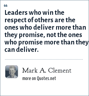 Mark A. Clement: Leaders who win the respect of others are the ones who deliver more than they promise, not the ones who promise more than they can deliver.