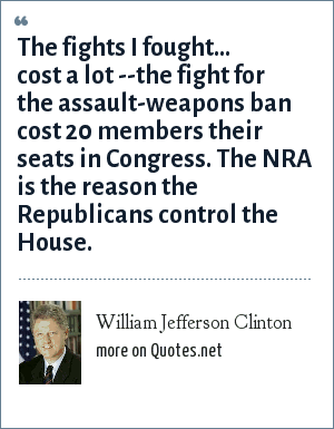 William Jefferson Clinton: The fights I fought... cost a lot --the fight for the assault-weapons ban cost 20 members their seats in Congress. The NRA is the reason the Republicans control the House.