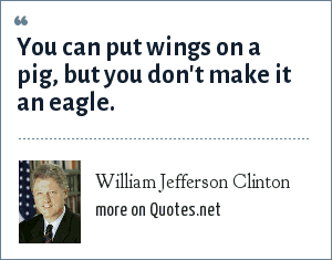 William Jefferson Clinton: You can put wings on a pig, but you don't make it an eagle.