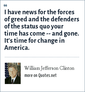 William Jefferson Clinton: I have news for the forces of greed and the defenders of the status quo your time has come -- and gone. It's time for change in America.