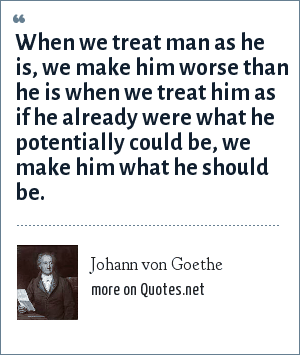 Johann von Goethe: When we treat man as he is, we make him worse than he is when we treat him as if he already were what he potentially could be, we make him what he should be.