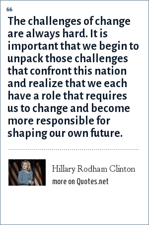 Hillary Rodham Clinton: The challenges of change are always hard. It is important that we begin to unpack those challenges that confront this nation and realize that we each have a role that requires us to change and become more responsible for shaping our own future.