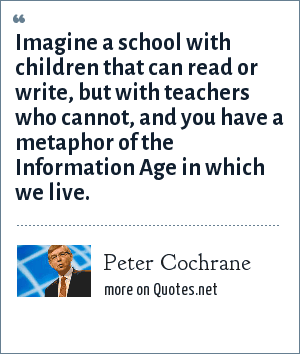 Peter Cochrane: Imagine a school with children that can read or write, but with teachers who cannot, and you have a metaphor of the Information Age in which we live.