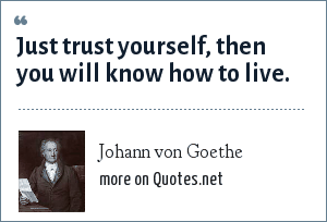Johann von Goethe: Just trust yourself, then you will know how to live.