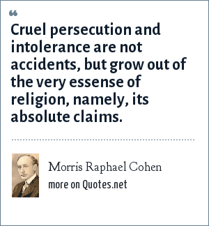 Morris Raphael Cohen: Cruel persecution and intolerance are not accidents, but grow out of the very essense of religion, namely, its absolute claims.