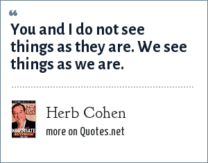 Herb Cohen: You and I do not see things as they are. We see things as we are.