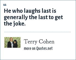 Terry Cohen: He who laughs last is generally the last to get the joke.