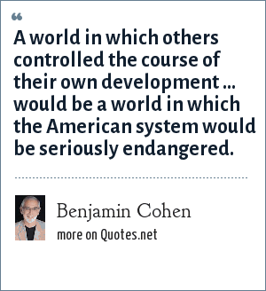 Benjamin Cohen: A world in which others controlled the course of their own development ... would be a world in which the American system would be seriously endangered.