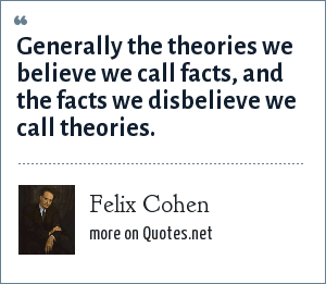 Felix Cohen: Generally the theories we believe we call facts, and the facts we disbelieve we call theories.