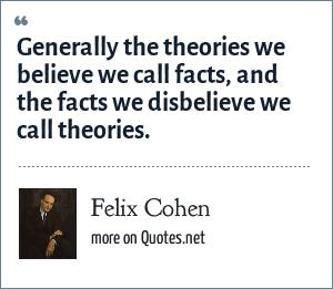 Felix Cohen: Generally the theories we believe we call facts, and the facts we disbelieve we call theories.