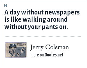 Jerry Coleman: A day without newspapers is like walking around without your pants on.