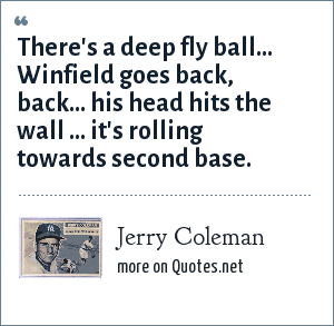 Jerry Coleman: There's a deep fly ball... Winfield goes back, back... his head hits the wall ... it's rolling towards second base.