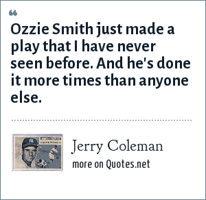 Jerry Coleman: Ozzie Smith just made a play that I have never seen before. And he's done it more times than anyone else.