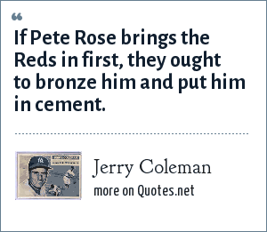 Jerry Coleman: If Pete Rose brings the Reds in first, they ought to bronze him and put him in cement.