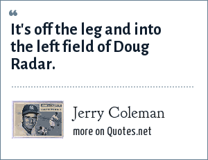 Jerry Coleman: It's off the leg and into the left field of Doug Radar.