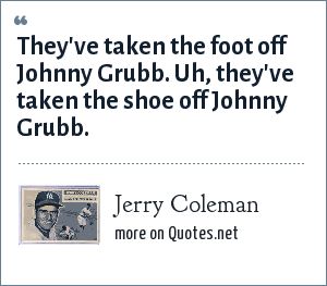 Jerry Coleman: They've taken the foot off Johnny Grubb. Uh, they've taken the shoe off Johnny Grubb.