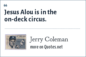 Jerry Coleman: Jesus Alou is in the on-deck circus.