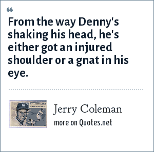 Jerry Coleman: From the way Denny's shaking his head, he's either got an injured shoulder or a gnat in his eye.