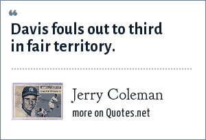 Jerry Coleman: Davis fouls out to third in fair territory.