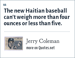 Jerry Coleman: The new Haitian baseball can't weigh more than four ounces or less than five.