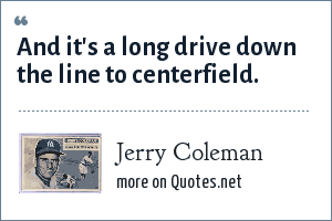 Jerry Coleman: And it's a long drive down the line to centerfield.