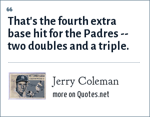 Jerry Coleman: That's the fourth extra base hit for the Padres -- two doubles and a triple.