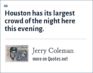 Jerry Coleman: Houston has its largest crowd of the night here this evening.