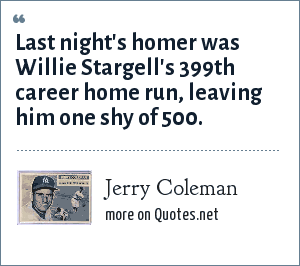 Jerry Coleman: Last night's homer was Willie Stargell's 399th career home run, leaving him one shy of 500.